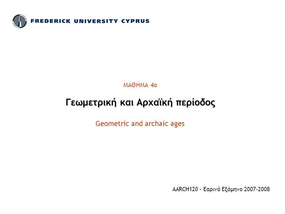 ΜΑΘΗΜΑ 4ο Γεωμετρική και Αρχαϊκή περίοδος Geometric and archaic ages AARCH120 – Εαρινό Εξάμηνο 2007-2008