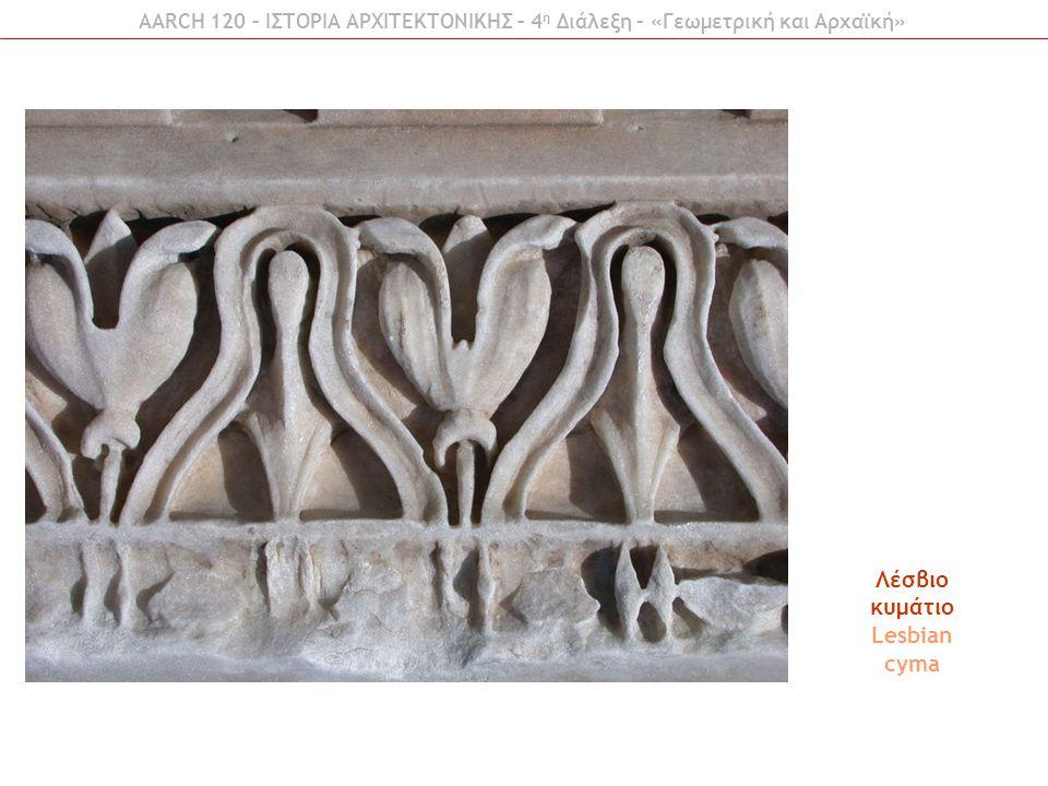 AARCH 120 – ΙΣΤΟΡΙΑ ΑΡΧΙΤΕΚΤΟΝΙΚΗΣ – 4 η Διάλεξη – «Γεωμετρική και Αρχαϊκή» Λέσβιο κυμάτιο Lesbian cyma
