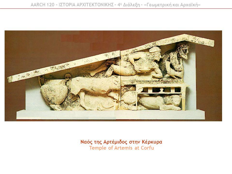 AARCH 120 – ΙΣΤΟΡΙΑ ΑΡΧΙΤΕΚΤΟΝΙΚΗΣ – 4 η Διάλεξη – «Γεωμετρική και Αρχαϊκή» Ναός της Αρτέμιδος στην Κέρκυρα Temple of Artemis at Corfu
