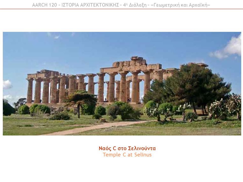 AARCH 120 – ΙΣΤΟΡΙΑ ΑΡΧΙΤΕΚΤΟΝΙΚΗΣ – 4 η Διάλεξη – «Γεωμετρική και Αρχαϊκή» Ναός C στο Σελινούντα Temple C at Selinus