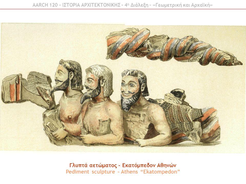 "AARCH 120 – ΙΣΤΟΡΙΑ ΑΡΧΙΤΕΚΤΟΝΙΚΗΣ – 4 η Διάλεξη – «Γεωμετρική και Αρχαϊκή» Γλυπτά αετώματος – Εκατόμπεδον Αθηνών Pediment sculpture – Athens ""Ekatomp"