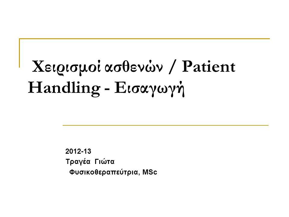 Χειρισμοί ασθενών / Patient Handling - Εισαγωγή 2012-13 Τραγέα Γιώτα Φυσικοθεραπεύτρια, MSc