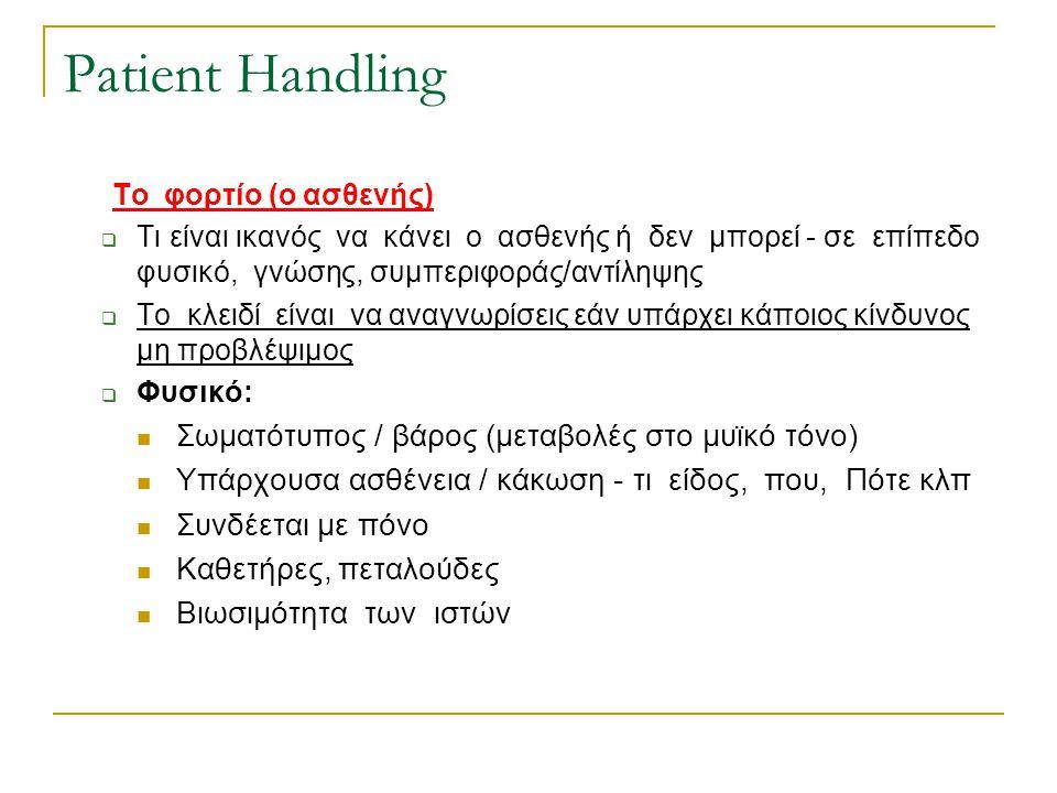 Patient Handling Το φορτίο (ο ασθενής)  Τι είναι ικανός να κάνει ο ασθενής ή δεν μπορεί - σε επίπεδο φυσικό, γνώσης, συμπεριφοράς/αντίληψης  Το κλει