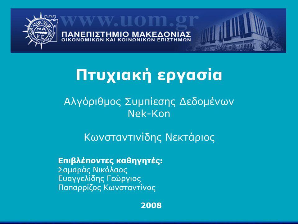 Πτυχιακή εργασία Αλγόριθμος Συμπίεσης Δεδομένων Nek-Kon Κωνσταντινίδης Νεκτάριος Επιβλέποντες καθηγητές: Σαμαράς Νικόλαος Ευαγγελίδης Γεώργιος Παπαρρί