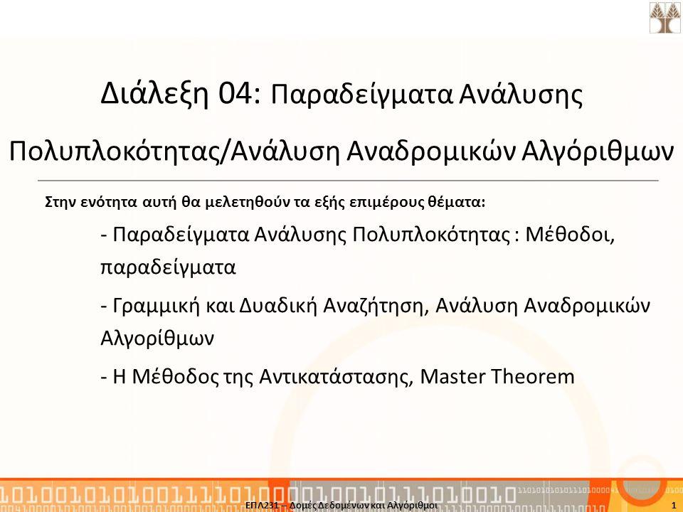 1 Διάλεξη 04: Παραδείγματα Ανάλυσης Πολυπλοκότητας/Ανάλυση Αναδρομικών Αλγόριθμων Στην ενότητα αυτή θα μελετηθούν τα εξής επιμέρους θέματα: - Παραδείγ