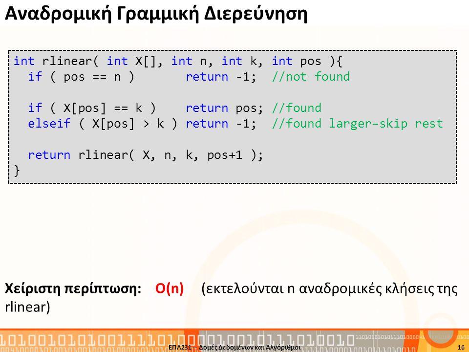 Αναδρομική Γραμμική Διερεύνηση Xείριστη περίπτωση: Ο(n) (εκτελούνται n αναδρομικές κλήσεις της rlinear) 16 int rlinear( int X[], int n, int k, int pos