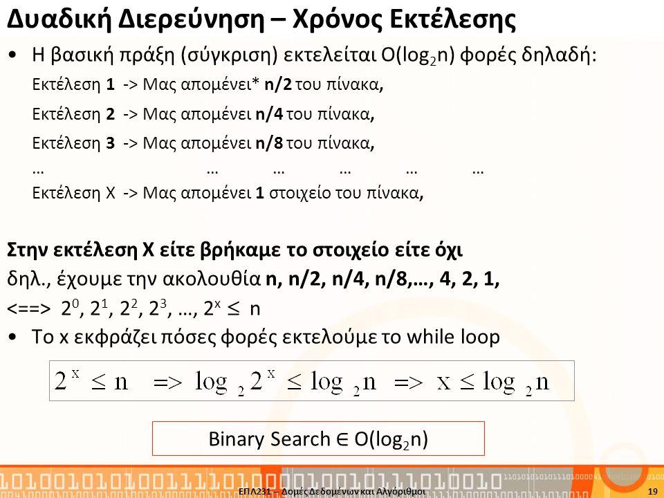 Δυαδική Διερεύνηση – Χρόνος Εκτέλεσης •Η βασική πράξη (σύγκριση) εκτελείται Ο(log 2 n) φορές δηλαδή: Εκτέλεση 1 -> Μας απομένει* n/2 του πίνακα, Εκτέλ