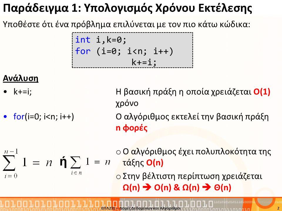 Παράδειγμα 7: Χρόνος Εκτέλεσης BubbleSort (συν.) void bubblesort( int X[], int n){ int i, j, temp; bool swapped; for (i=0;i<n-1;i++) { swapped = false; for (j=0;j<n-i-1;j++) { if (X[j] > X[j+1]) { temp = X[j]; X[j] = X[j+1]; X[j+1] = temp; swapped = true; } if (swapped==false) return; } Εξωτερικός Βρόγχος Εσωτερικός Βρόγχος 13ΕΠΛ231 – Δομές Δεδομένων και Αλγόριθμοι