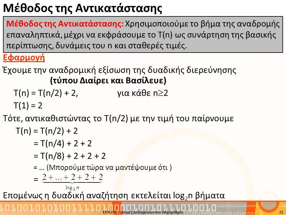 Μέθοδος της Αντικατάστασης Εφαρμογή Έχουμε την αναδρομική εξίσωση της δυαδικής διερεύνησης (τύπου Διαίρει και Βασίλευε) Τ(n) = T(n/2) + 2,για κάθε n 
