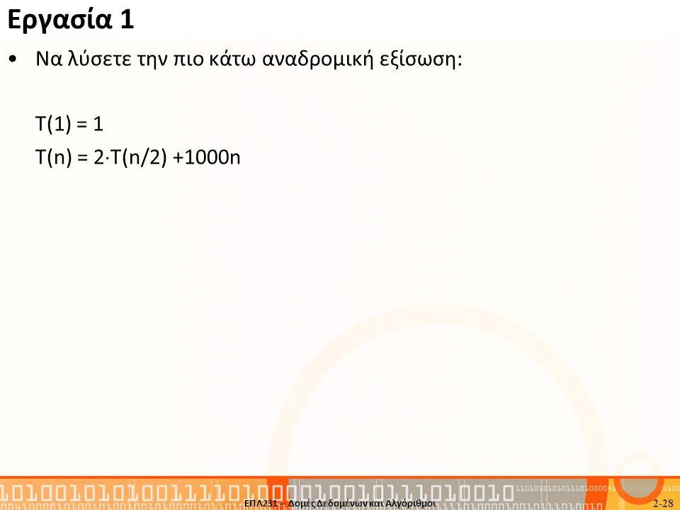 Εργασία 1 •Να λύσετε την πιο κάτω αναδρομική εξίσωση: T(1) = 1 Τ(n) = 2  T(n/2) +1000n 2-28 ΕΠΛ231 – Δομές Δεδομένων και Αλγόριθμοι