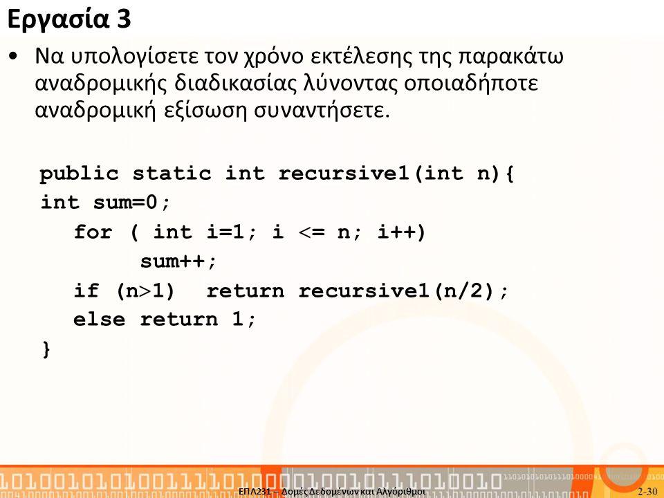 Εργασία 3 •Nα υπολογίσετε τον χρόνο εκτέλεσης της παρακάτω αναδρομικής διαδικασίας λύνοντας οποιαδήποτε αναδρομική εξίσωση συναντήσετε. public static