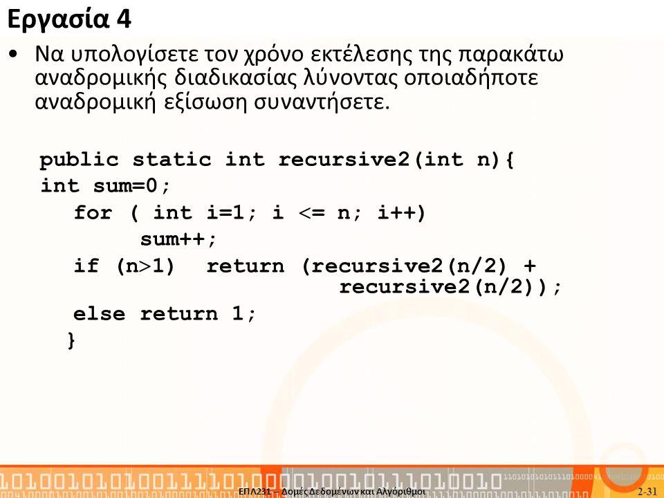 Εργασία 4 •Nα υπολογίσετε τον χρόνο εκτέλεσης της παρακάτω αναδρομικής διαδικασίας λύνοντας οποιαδήποτε αναδρομική εξίσωση συναντήσετε. public static