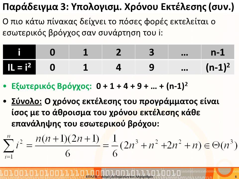 Παράδειγμα 4: Υπολογισμός Χρόνου Εκτέλεσης Υποθέστε ότι ένα πρόβλημα επιλύνεται με τον πιο κάτω κώδικα: Ανάλυση •Εσωτερικός Βρόγχος A: •Εσωτερικός Βρόγχος B: •Εξωτερικός Βρόγχος: •Σύνολο: 7 int i, j, k, sum=0; for (i=0; i<n; i++) for (j=0; j<n; j++) for (k=0; k<n; k++) sum++; Εξωτερικός Βρόγχος Εσωτερικός Βρόγχος B Εσωτερικός Βρόγχος A ΕΠΛ231 – Δομές Δεδομένων και Αλγόριθμοι