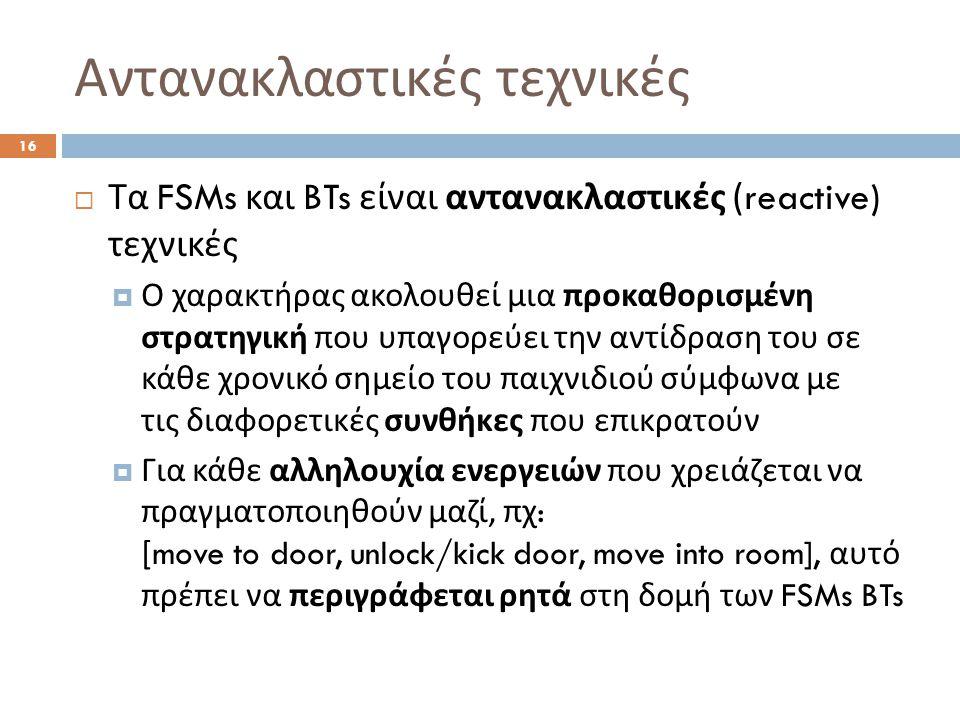 Αντανακλαστικές τεχνικές 16  Τα FSMs και BTs είναι αντανακλαστικές (reactive) τεχνικές  Ο χαρακτήρας ακολουθεί μια προκαθορισμένη στρατηγική που υπα