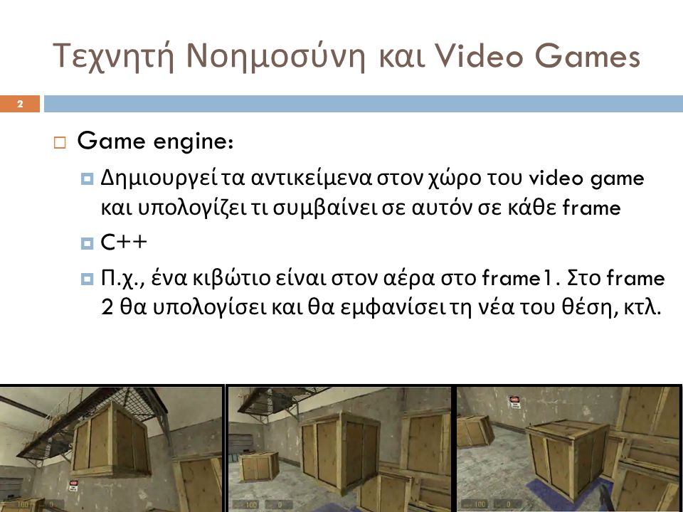 Τεχνητή Νοημοσύνη και Video Games 2  Game engine:  Δημιουργεί τα αντικείμενα στον χώρο του video game και υπολογίζει τι συμβαίνει σε αυτόν σε κάθε frame  C++  Π.