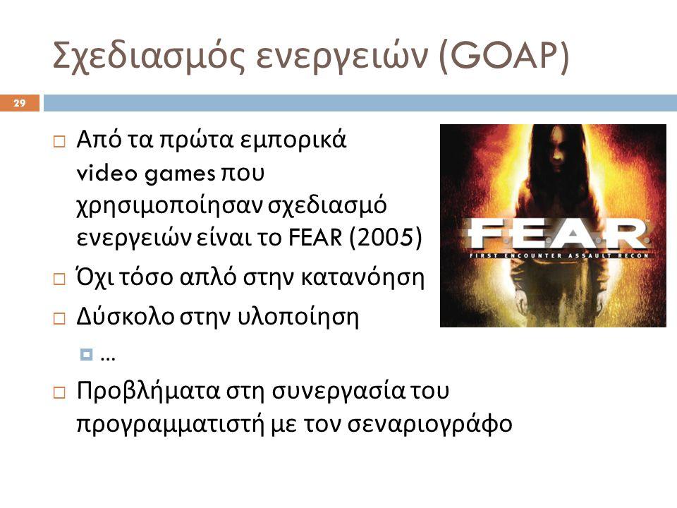 Σχεδιασμός ενεργειών (GOAP) 29  Από τα πρώτα εμπορικά video games που χρησιμοποίησαν σχεδιασμό ενεργειών είναι το FEAR (2005)  Όχι τόσο απλό στην κατανόηση  Δύσκολο στην υλοποίηση  …  Προβλήματα στη συνεργασία του προγραμματιστή με τον σεναριογράφο