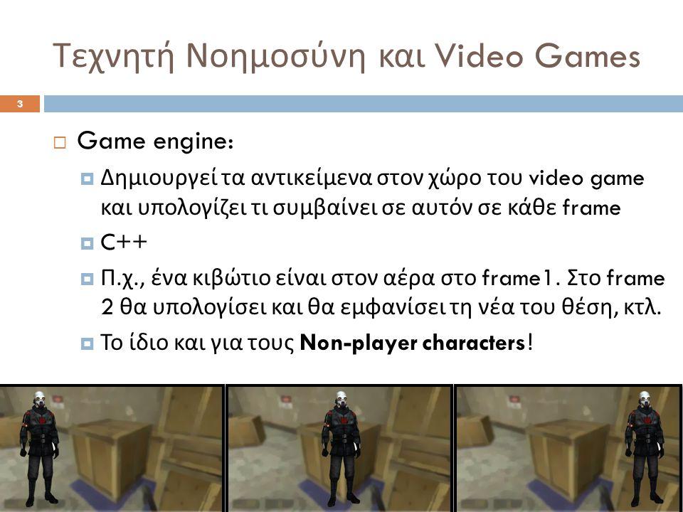 Τεχνητή Νοημοσύνη και Video Games 3  Game engine:  Δημιουργεί τα αντικείμενα στον χώρο του video game και υπολογίζει τι συμβαίνει σε αυτόν σε κάθε frame  C++  Π.