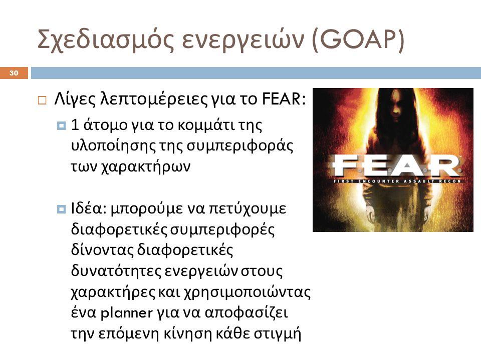Σχεδιασμός ενεργειών (GOAP) 30  Λίγες λεπτομέρειες για το FEAR:  1 άτομο για το κομμάτι της υλοποίησης της συμπεριφοράς των χαρακτήρων  Ιδέα : μπορούμε να πετύχουμε διαφορετικές συμπεριφορές δίνοντας διαφορετικές δυνατότητες ενεργειών στους χαρακτήρες και χρησιμοποιώντας ένα planner για να αποφασίζει την επόμενη κίνηση κάθε στιγμή