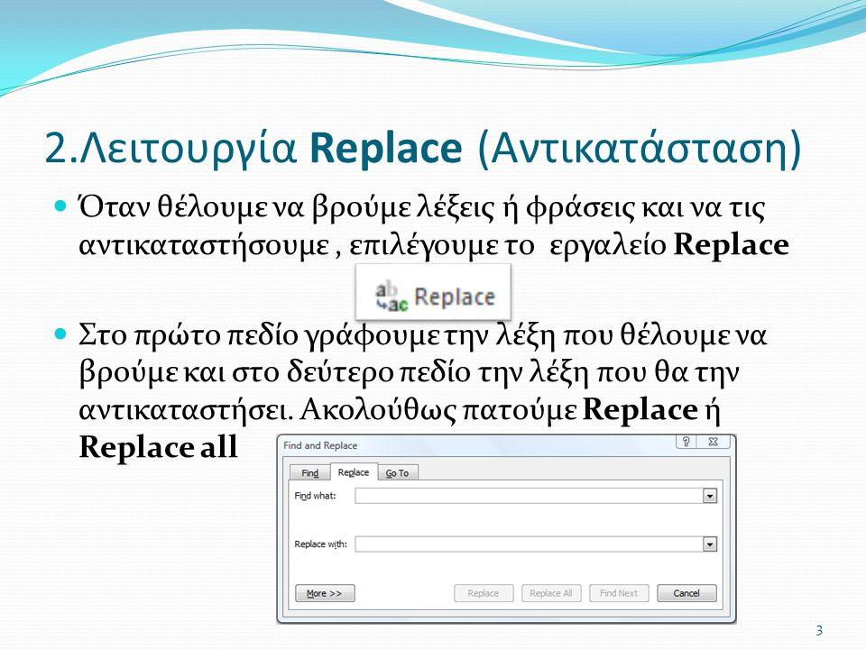 2.Λειτουργία Replace (Αντικατάσταση)  Όταν θέλουμε να βρούμε λέξεις ή φράσεις και να τις αντικαταστήσουμε, επιλέγουμε το εργαλείο Replace  Στο πρώτο πεδίο γράφουμε την λέξη που θέλουμε να βρούμε και στο δεύτερο πεδίο την λέξη που θα την αντικαταστήσει.