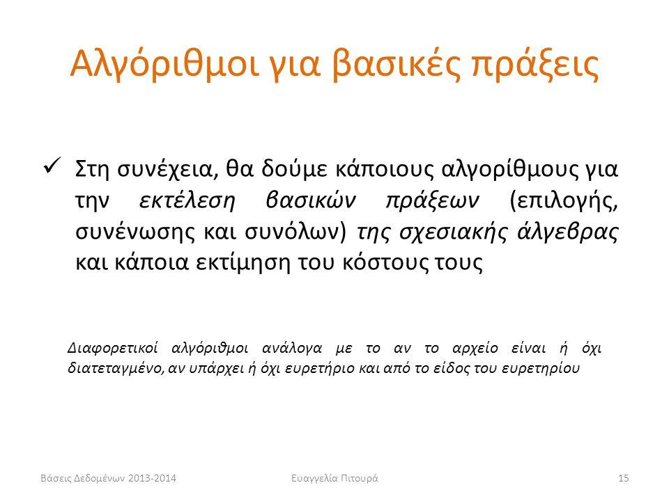 Βάσεις Δεδομένων 2013-2014Ευαγγελία Πιτουρά15  Στη συνέχεια, θα δούμε κάποιους αλγορίθμους για την εκτέλεση βασικών πράξεων (επιλογής, συνένωσης και