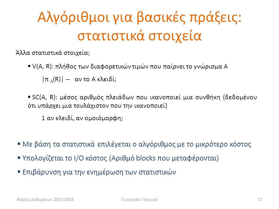 Βάσεις Δεδομένων 2013-2014Ευαγγελία Πιτουρά17 Άλλα στατιστικά στοιχεία;  V(A, R): πλήθος των διαφορετικών τιμών που παίρνει το γνώρισμα Α |π Α (R)| -- αν το Α κλειδί;  SC(A, R): μέσος αριθμός πλειάδων που ικανοποιεί μια συνθήκη (δεδομένου ότι υπάρχει μια τουλάχιστον που την ικανοποιεί) 1 αν κλειδί, αν ομοιόμορφη; Αλγόριθμοι για βασικές πράξεις: στατιστικά στοιχεία  Με βάση τα στατιστικά επιλέγεται ο αλγόριθμος με το μικρότερο κόστος  Υπολογίζεται το I/O κόστος (Αριθμό blocks που μεταφέρονται)  Επιβάρυνση για την ενημέρωση των στατιστικών
