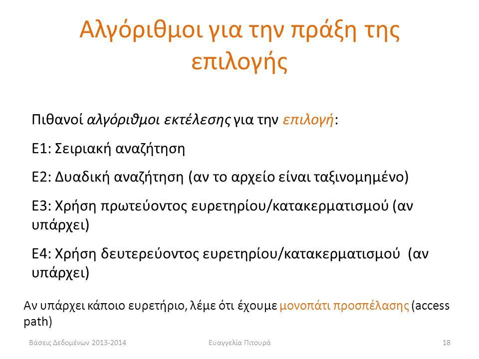 Βάσεις Δεδομένων 2013-2014Ευαγγελία Πιτουρά18 Πιθανοί αλγόριθμοι εκτέλεσης για την επιλογή: Ε1: Σειριακή αναζήτηση Ε2: Δυαδική αναζήτηση (αν το αρχείο είναι ταξινομημένο) Ε3: Χρήση πρωτεύοντος ευρετηρίου/κατακερματισμού (αν υπάρχει) Ε4: Χρήση δευτερεύοντος ευρετηρίου/κατακερματισμού (αν υπάρχει) Αν υπάρχει κάποιο ευρετήριο, λέμε ότι έχουμε μονοπάτι προσπέλασης (access path) Αλγόριθμοι για την πράξη της επιλογής