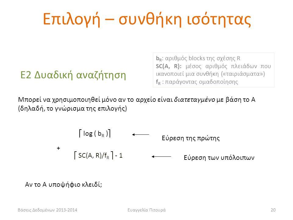 Βάσεις Δεδομένων 2013-2014Ευαγγελία Πιτουρά20 Ε2 Δυαδική αναζήτηση Μπορεί να χρησιμοποιηθεί μόνο αν το αρχείο είναι διατεταγμένο με βάση το Α (δηλαδή, το γνώρισμα της επιλογής)  log ( b R )  Εύρεση της πρώτης  SC(A, R)/f R  - 1 Εύρεση των υπόλοιπων + Αν το Α υποψήφιο κλειδί; b R : αριθμός blocks της σχέσης R SC(A, R): μέσος αριθμός πλειάδων που ικανοποιεί μια συνθήκη («ταιριάσματα») f R : παράγοντας ομαδοποίησης Επιλογή – συνθήκη ισότητας