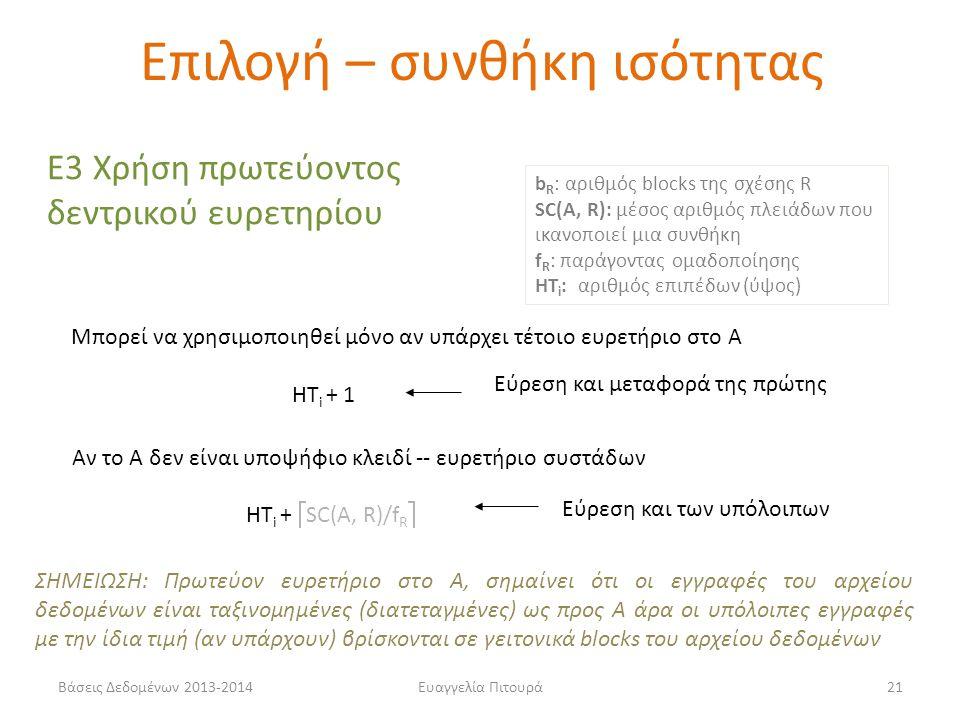 Βάσεις Δεδομένων 2013-2014Ευαγγελία Πιτουρά21 Ε3 Χρήση πρωτεύοντος δεντρικού ευρετηρίου Μπορεί να χρησιμοποιηθεί μόνο αν υπάρχει τέτοιο ευρετήριο στο Α HT i + 1 Εύρεση και μεταφορά της πρώτης HT i +  SC(A, R)/f R  Αν το Α δεν είναι υποψήφιο κλειδί -- ευρετήριο συστάδων b R : αριθμός blocks της σχέσης R SC(A, R): μέσος αριθμός πλειάδων που ικανοποιεί μια συνθήκη f R : παράγοντας ομαδοποίησης HT i : αριθμός επιπέδων (ύψος) ΣΗΜΕΙΩΣΗ: Πρωτεύον ευρετήριο στο Α, σημαίνει ότι οι εγγραφές του αρχείου δεδομένων είναι ταξινομημένες (διατεταγμένες) ως προς Α άρα οι υπόλοιπες εγγραφές με την ίδια τιμή (αν υπάρχουν) βρίσκονται σε γειτονικά blocks του αρχείου δεδομένων Εύρεση και των υπόλοιπων Επιλογή – συνθήκη ισότητας