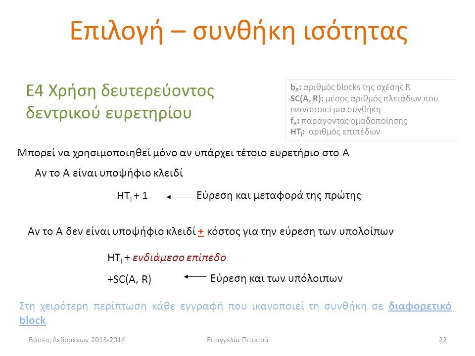 Βάσεις Δεδομένων 2013-2014Ευαγγελία Πιτουρά22 Ε4 Χρήση δευτερεύοντος δεντρικού ευρετηρίου Μπορεί να χρησιμοποιηθεί μόνο αν υπάρχει τέτοιο ευρετήριο στο Α HT i + 1 HT i + ενδιάμεσο επίπεδο +SC(A, R) Αν το Α δεν είναι υποψήφιο κλειδί + κόστος για την εύρεση των υπολοίπων Αν το Α είναι υποψήφιο κλειδί Στη χειρότερη περίπτωση κάθε εγγραφή που ικανοποιεί τη συνθήκη σε διαφορετικό block b R : αριθμός blocks της σχέσης R SC(A, R): μέσος αριθμός πλειάδων που ικανοποιεί μια συνθήκη f R : παράγοντας ομαδοποίησης HT i : αριθμός επιπέδων Εύρεση και μεταφορά της πρώτης Εύρεση και των υπόλοιπων Επιλογή – συνθήκη ισότητας