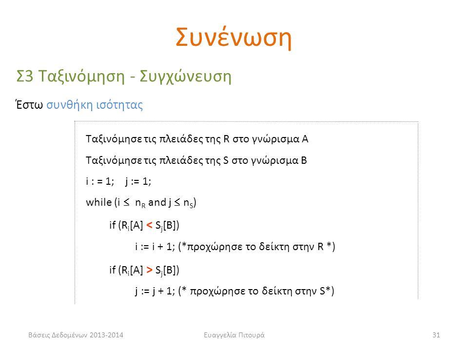 Βάσεις Δεδομένων 2013-2014Ευαγγελία Πιτουρά31 Σ3 Ταξινόμηση - Συγχώνευση Ταξινόμησε τις πλειάδες της R στο γνώρισμα Α Ταξινόμησε τις πλειάδες της S στο γνώρισμα Β i : = 1; j := 1; while (i  n R and j  n S ) if (R i [A] < S j [B]) i := i + 1; (*προχώρησε το δείκτη στην R *) if (R i [A] > S j [B]) j := j + 1; (* προχώρησε το δείκτη στην S*) Έστω συνθήκη ισότητας Συνένωση
