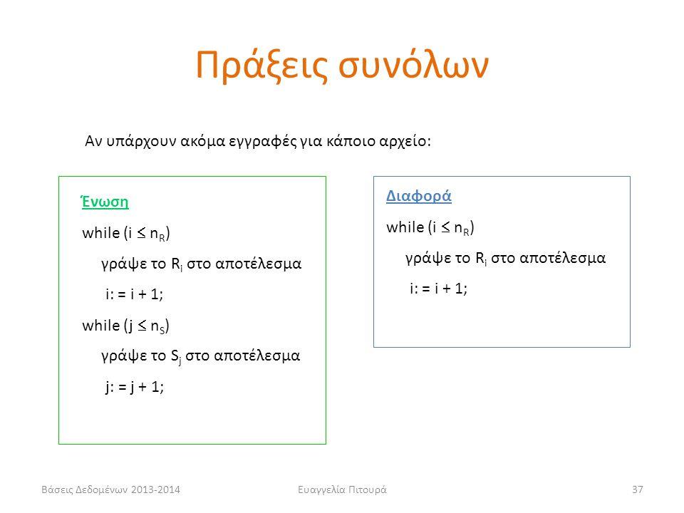 Βάσεις Δεδομένων 2013-2014Ευαγγελία Πιτουρά37 Ένωση while (i  n R ) γράψε το R i στο αποτέλεσμα i: = i + 1; while (j  n S ) γράψε το S j στο αποτέλεσμα j: = j + 1; Διαφορά while (i  n R ) γράψε το R i στο αποτέλεσμα i: = i + 1; Αν υπάρχουν ακόμα εγγραφές για κάποιο αρχείο: Πράξεις συνόλων