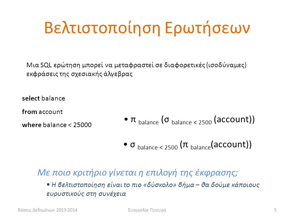 Βάσεις Δεδομένων 2013-2014Ευαγγελία Πιτουρά5 Μια SQL ερώτηση μπορεί να μεταφραστεί σε διαφορετικές (ισοδύναμες) εκφράσεις της σχεσιακής άλγεβρας select balance from account where balance < 25000 • σ balance < 2500 (π balance (account)) • π balance (σ balance < 2500 (account)) Με ποιο κριτήριο γίνεται η επιλογή της έκφρασης;  Η βελτιστοποίηση είναι το πιο «δύσκολο» βήμα – θα δούμε κάποιους ευρυστικούς στη συνέχεια Βελτιστοποίηση Ερωτήσεων
