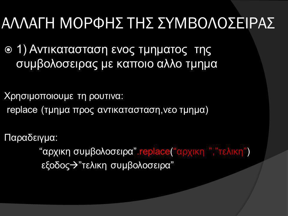 ΑΛΛΑΓΗ ΜΟΡΦΗΣ ΤΗΣ ΣΥΜΒΟΛΟΣΕΙΡΑΣ  1) Αντικατασταση ενος τμηματος της συμβολοσειρας με καποιο αλλο τμημα Χρησιμοποιουμε τη ρουτινα: replace (τμημα προς