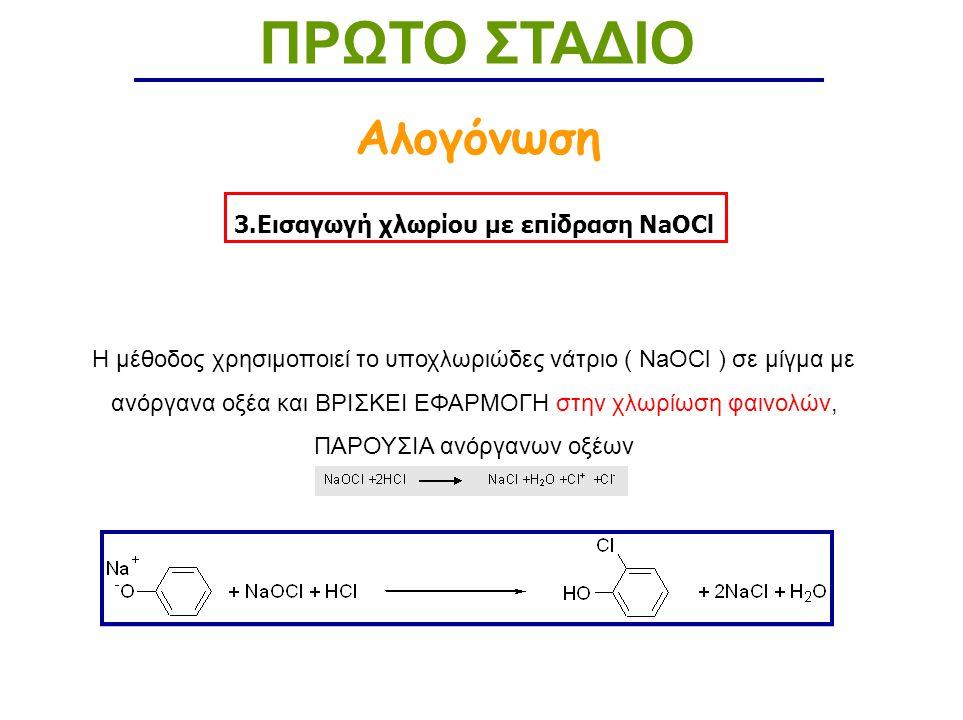 3.Εισαγωγή χλωρίου με επίδραση NaOCl ΠΡΩΤΟ ΣΤΑΔΙΟ Αλογόνωση H μέθοδος χρησιμοποιεί το υποχλωριώδες νάτριο ( NaOCl ) σε μίγμα με ανόργανα οξέα και ΒΡΙΣΚΕΙ ΕΦΑΡΜΟΓΗ στην χλωρίωση φαινολών, ΠΑΡΟΥΣΙΑ ανόργανων οξέων