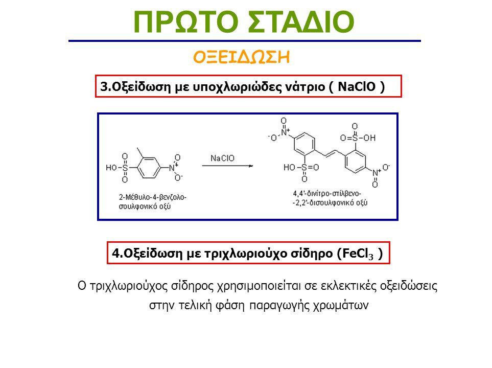 3.Οξείδωση με υποχλωριώδες νάτριο ( NaClO ) 4.Οξείδωση με τριχλωριούχο σίδηρο (FeCl 3 ) O τριχλωριούχος σίδηρος χρησιμοποιείται σε εκλεκτικές οξειδώσεις στην τελική φάση παραγωγής χρωμάτων ΟΞΕΙΔΩΣΗ ΠΡΩΤΟ ΣΤΑΔΙΟ