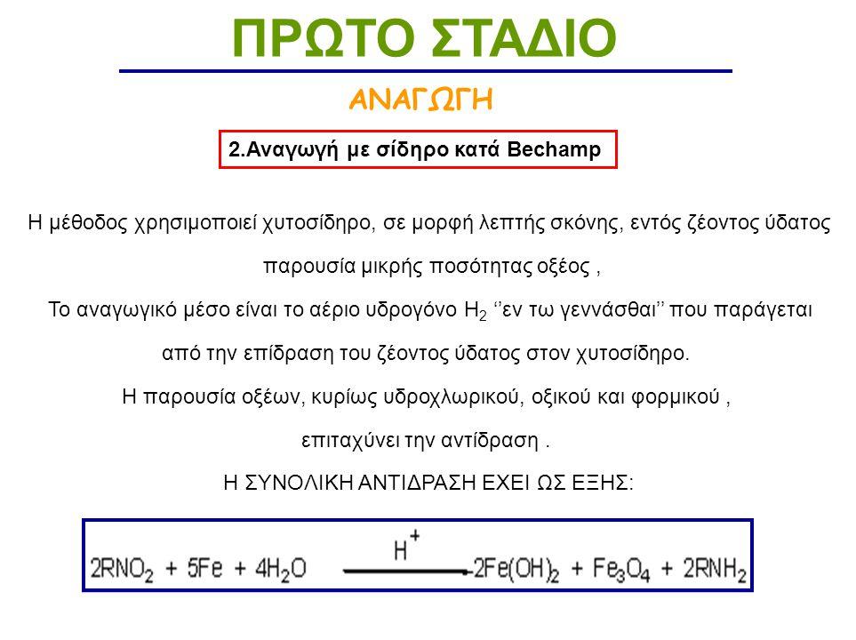 ΑΝΑΓΩΓΗ ΠΡΩΤΟ ΣΤΑΔΙΟ 2.Αναγωγή με σίδηρο κατά Bechamp H μέθοδος χρησιμοποιεί χυτοσίδηρο, σε μορφή λεπτής σκόνης, εντός ζέοντος ύδατος παρουσία μικρής ποσότητας οξέος, Το αναγωγικό μέσο είναι το αέριο υδρογόνο Η 2 ''εν τω γεννάσθαι'' που παράγεται από την επίδραση του ζέοντος ύδατος στον χυτοσίδηρο.