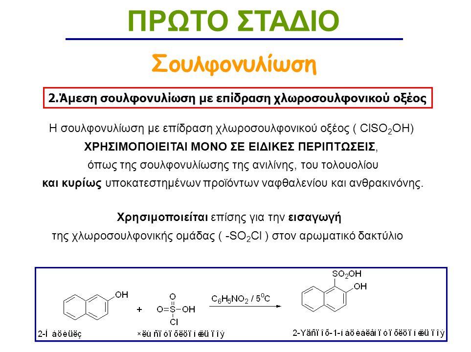 2.Άμεση σουλφονυλίωση με επίδραση χλωροσουλφονικού οξέος ΠΡΩΤΟ ΣΤΑΔΙΟ Σουλφονυλίωση Η σουλφονυλίωση με επίδραση χλωροσουλφονικού οξέος ( ClSO 2 OH) ΧΡΗΣΙΜΟΠΟΙΕΙΤΑΙ ΜΟΝΟ ΣΕ ΕΙΔΙΚΕΣ ΠΕΡΙΠΤΩΣΕΙΣ, όπως της σουλφονυλίωσης της ανιλίνης, του τολουολίου και κυρίως υποκατεστημένων προϊόντων ναφθαλενίου και ανθρακινόνης.