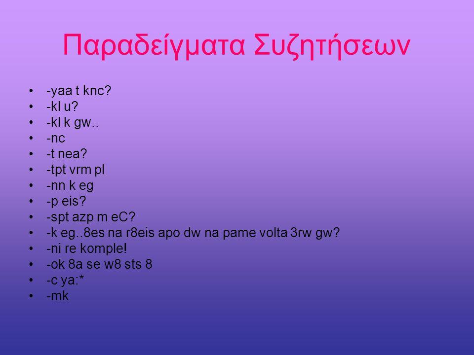 Παραδείγματα •Tcp=τέλος πάντων •bb=αντίο •t lm=τα λέμε •w8=περίμενε •t knc?=τι κάνεις? •sgp=σαγαπώ •vrm=βαριέμαι •tpt=τίποτα •klnxt=καληνύχτα •thnx=ευ