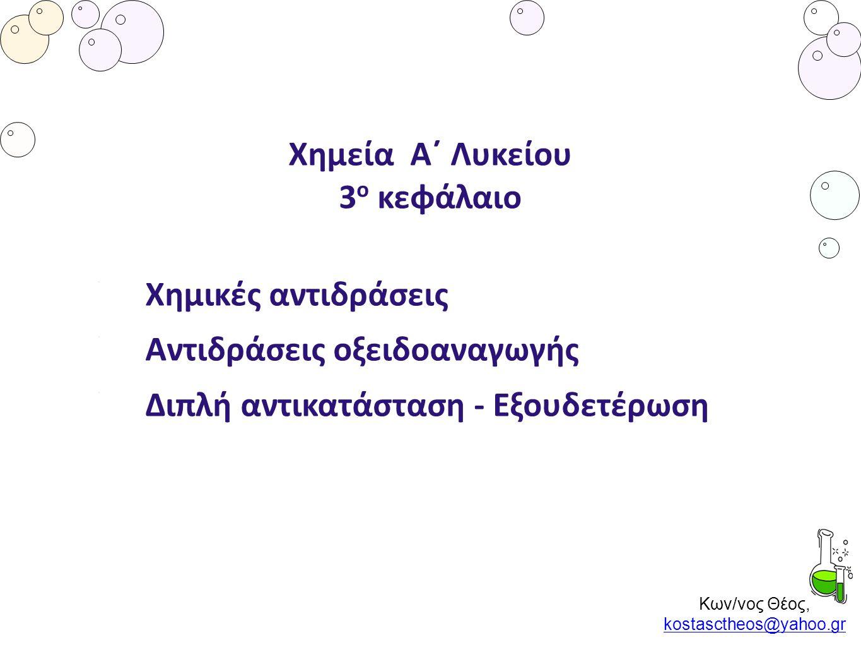 Κων/νος Θέος, kostasctheos@yahoo.gr kostasctheos@yahoo.gr Χημεία Α΄ Λυκείου 3 ο κεφάλαιο Χημικές αντιδράσεις Αντιδράσεις οξειδοαναγωγής Διπλή αντικατά