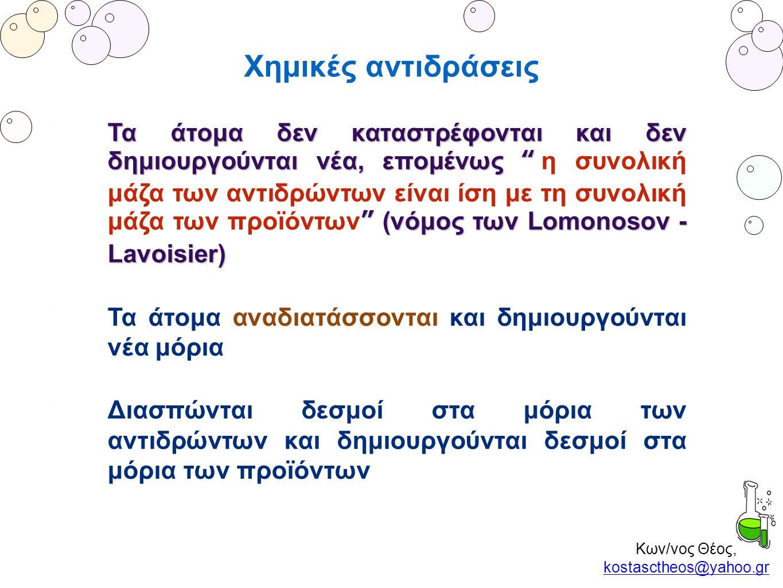 """Κων/νος Θέος, kostasctheos@yahoo.gr kostasctheos@yahoo.gr Χημικές αντιδράσεις Τα άτομα δεν καταστρέφονται και δεν δημιουργούνται νέα, επομένως """" """" (νό"""