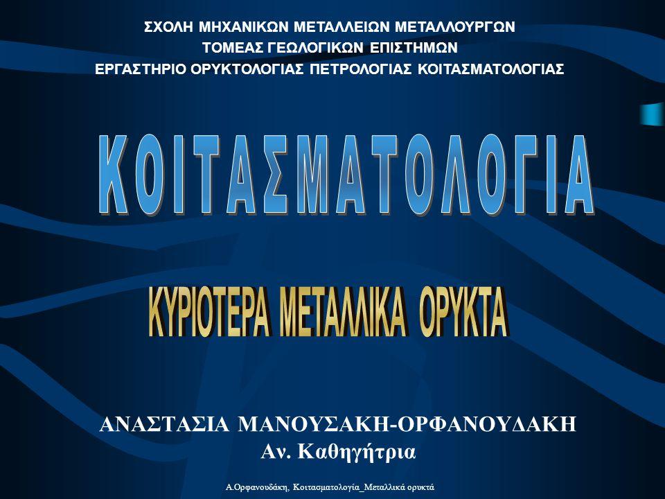 Α.Ορφανουδάκη, Κοιτασματολογία_Μεταλλικά ορυκτά ΑΝΑΣΤΑΣΙΑ ΜΑΝΟΥΣΑΚΗ-ΟΡΦΑΝΟΥΔΑΚΗ Αν. Καθηγήτρια ΣΧΟΛΗ ΜΗΧΑΝΙΚΩΝ ΜΕΤΑΛΛΕΙΩΝ ΜΕΤΑΛΛΟΥΡΓΩΝ ΤΟΜΕΑΣ ΓΕΩΛΟΓΙΚ