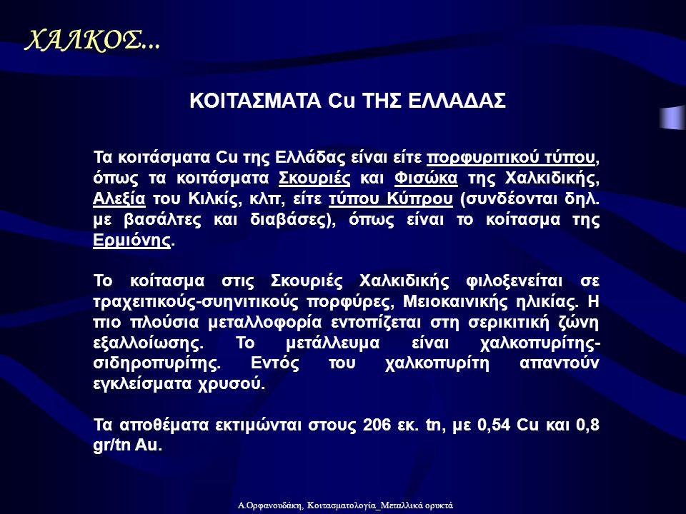 Α.Ορφανουδάκη, Κοιτασματολογία_Μεταλλικά ορυκτά Τα κοιτάσματα Cu της Ελλάδας είναι είτε πορφυριτικού τύπου, όπως τα κοιτάσματα Σκουριές και Φισώκα της