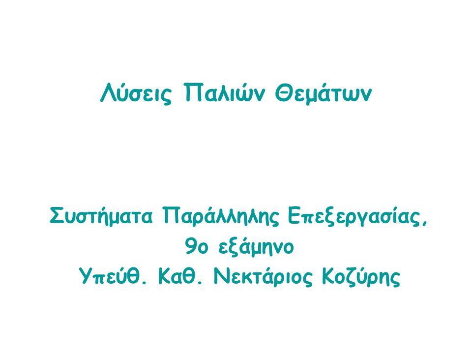 Λύσεις Παλιών Θεμάτων Συστήματα Παράλληλης Επεξεργασίας, 9ο εξάμηνο Υπεύθ. Καθ. Νεκτάριος Κοζύρης
