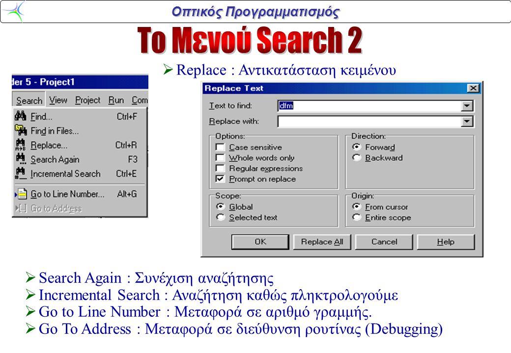 Οπτικός Προγραμματισμός  Replace : Αντικατάσταση κειμένου  Search Again : Συνέχιση αναζήτησης  Incremental Search : Αναζήτηση καθώς πληκτρολογούμε  Go to Line Number : Μεταφορά σε αριθμό γραμμής.
