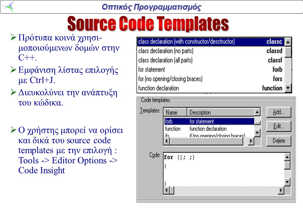 Οπτικός Προγραμματισμός  Πρότυπα κοινά χρησι- μοποιούμενων δομών στην C++.  Εμφάνιση λίστας επιλογής με Ctrl+J.  Διευκολύνει την ανάπτυξη του κώδικ