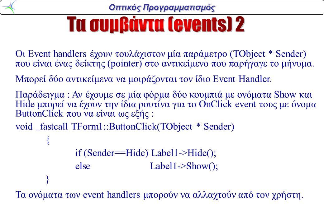 Οπτικός Προγραμματισμός Οι Event handlers έχουν τουλάχιστον μία παράμετρο (TObject * Sender) που είναι ένας δείκτης (pointer) στο αντικείμενο που παρήγαγε το μήνυμα.