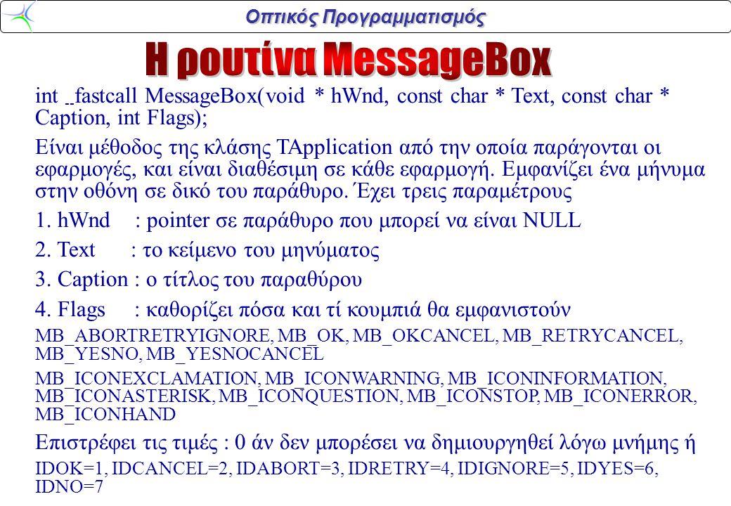 Οπτικός Προγραμματισμός int -- fastcall MessageBox(void * hWnd, const char * Text, const char * Caption, int Flags); Είναι μέθοδος της κλάσης TApplication από την οποία παράγονται οι εφαρμογές, και είναι διαθέσιμη σε κάθε εφαρμογή.