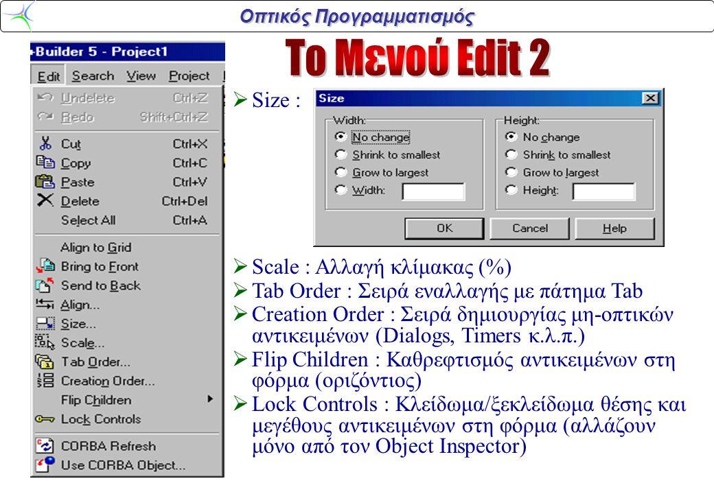 Οπτικός Προγραμματισμός  Size :  Scale : Αλλαγή κλίμακας (%)  Tab Order : Σειρά εναλλαγής με πάτημα Tab  Creation Order : Σειρά δημιουργίας μη-οπτικών αντικειμένων (Dialogs, Timers κ.λ.π.)  Flip Children : Καθρεφτισμός αντικειμένων στη φόρμα (οριζόντιος)  Lock Controls : Κλείδωμα/ξεκλείδωμα θέσης και μεγέθους αντικειμένων στη φόρμα (αλλάζουν μόνο από τον Object Inspector)
