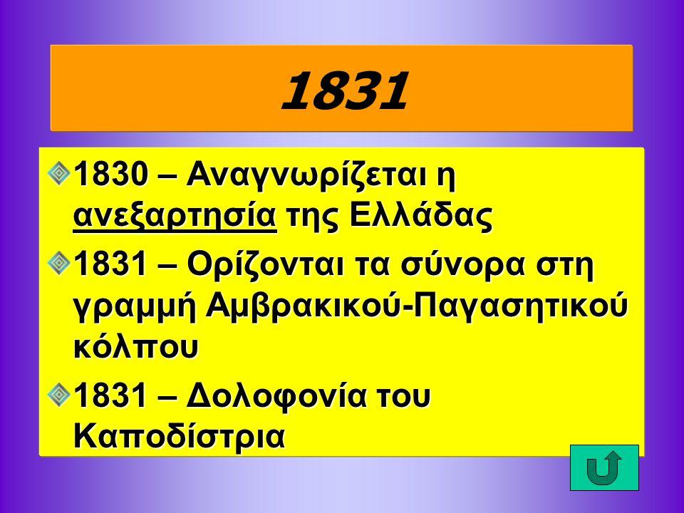 1831 1830 – Αναγνωρίζεται η ανεξαρτησία της Ελλάδας 1831 – Ορίζονται τα σύνορα στη γραμμή Αμβρακικού-Παγασητικού κόλπου 1831 – Δολοφονία του Καποδίστρ