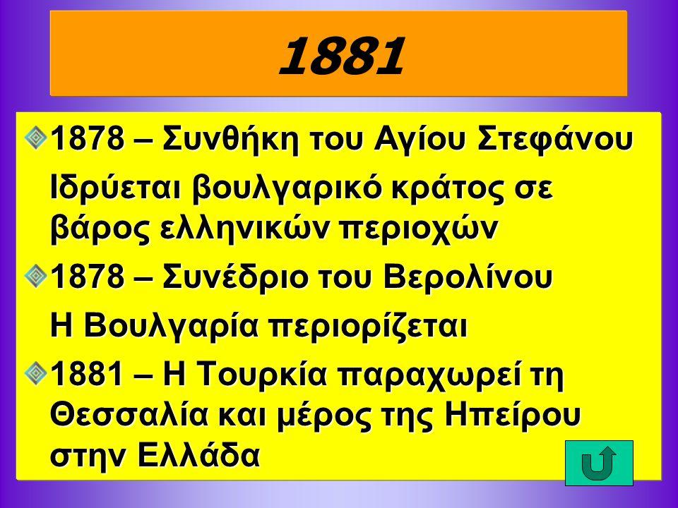 1881 1878 – Συνθήκη του Αγίου Στεφάνου Ιδρύεται βουλγαρικό κράτος σε βάρος ελληνικών περιοχών 1878 – Συνέδριο του Βερολίνου Η Βουλγαρία περιορίζεται 1